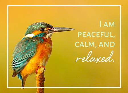 I am peaceful, calm, and relaxed.