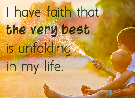 I have faith that the very best is unfolding in my life.