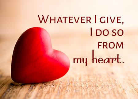 Whatever I give, I do so from my heart.