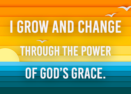 I grow and change through the power of God's grace.