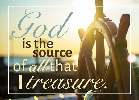 God is the source of all that I treasure.
