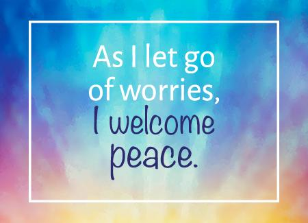 As I let go of worries, I welcome peace.