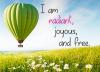 I am radiant, joyous, and free.
