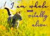 I am whole and vitally alive.
